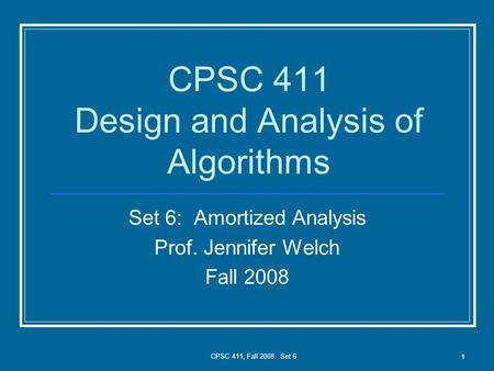 CPSC 411, Fall 2008: Set 6 1 CPSC 411 Design and Analysis of Algorithms Set 6: Amortized Analysis Prof. Jennifer Welch Fall 2008.