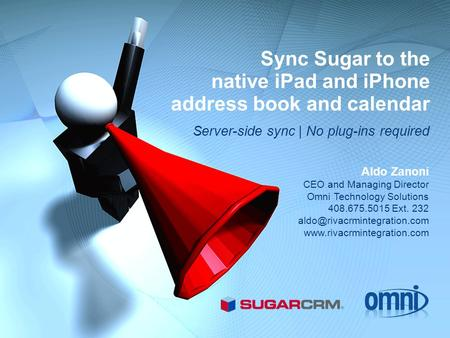 Sync Sugar to the native iPad and iPhone address book and calendar Server-side sync | No plug-ins required Aldo Zanoni CEO and Managing Director Omni Technology.