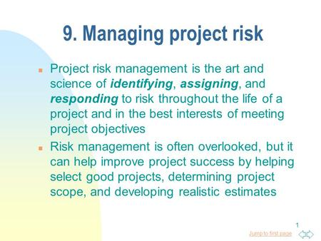 9. Managing project risk Project risk management is the art and science of identifying, assigning, and responding to risk throughout the life of a project.