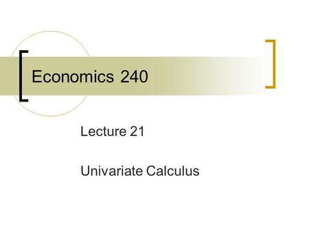 Economics 240 Lecture 21 Univariate Calculus. Chain Rule Many economic situations involve a chain of relationships that relate an ultimate outcome to.