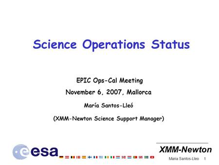 XMM-Newton 1 Maria Santos-Lleo Science Operations Status EPIC Ops-Cal Meeting November 6, 2007, Mallorca María Santos-Lleó (XMM-Newton Science Support.