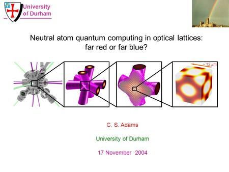 ~ 12  m Neutral atom quantum computing in optical lattices: far red or far blue? C. S. Adams University of Durham 17 November 2004 University of Durham.