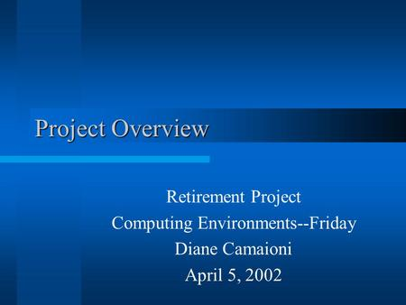 Project Overview Retirement Project Computing Environments--Friday Diane Camaioni April 5, 2002.