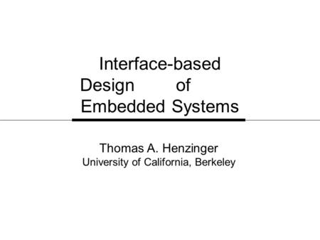 Interface-based Design of Embedded Systems Thomas A. Henzinger University of California, Berkeley.