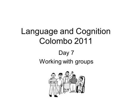 Language and Cognition Colombo 2011 Day 7 Working with groups.