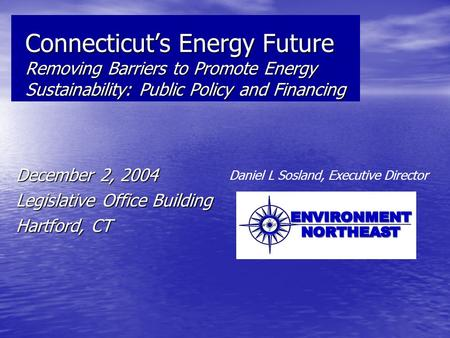 Connecticut's Energy Future Removing Barriers to Promote Energy Sustainability: Public Policy and Financing December 2, 2004 Legislative Office Building.