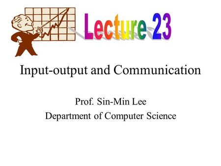 Input-output and Communication Prof. Sin-Min Lee Department of Computer Science.