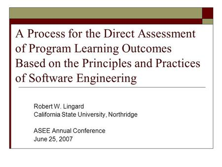 A Process for the Direct Assessment of Program Learning Outcomes Based on the Principles and Practices of Software Engineering Robert W. Lingard California.