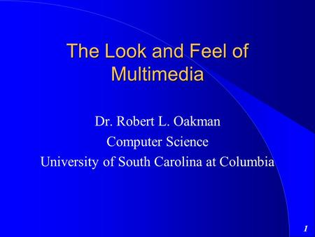 1 The Look and Feel of Multimedia Dr. Robert L. Oakman Computer Science University of South Carolina at Columbia.