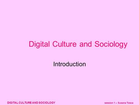 DIGITAL CULTURE AND SOCIOLOGY session 1 – Susana Tosca Digital Culture and Sociology Introduction.