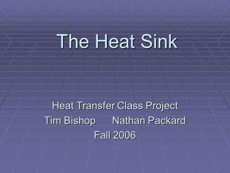 The Heat Sink Heat Transfer Class Project Tim Bishop Nathan Packard Fall 2006.