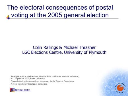 The electoral consequences of postal voting at the 2005 general election Colin Rallings & Michael Thrasher LGC Elections Centre, University of Plymouth.