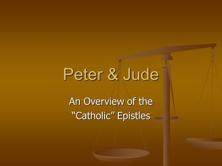 "Peter & Jude An Overview of the ""Catholic"" Epistles."