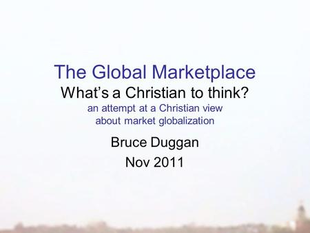 The Global Marketplace What's a Christian to think? an attempt at a Christian view about market globalization Bruce Duggan Nov 2011.