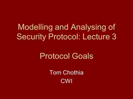 Modelling and Analysing of Security Protocol: Lecture 3 Protocol Goals Tom Chothia CWI.