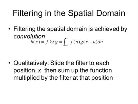 Filtering in the Spatial Domain Filtering the spatial domain is achieved by convolution Qualitatively: Slide the filter to each position, x, then sum up.