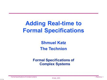 © Katz, 2003 Formal Specifications of Complex Systems-- Real-time 1 Adding Real-time to Formal Specifications Formal Specifications of Complex Systems.
