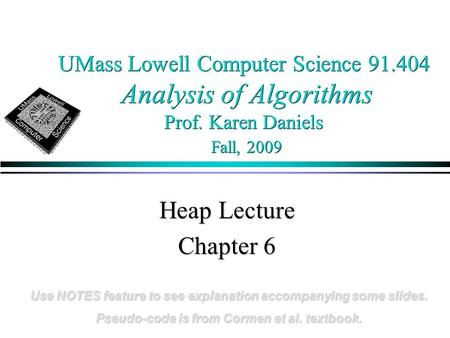 UMass Lowell Computer Science 91.404 Analysis of Algorithms Prof. Karen Daniels Fall, 2009 Heap Lecture Chapter 6 Use NOTES feature to see explanation.