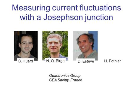 Quantronics Group CEA Saclay, France B. Huard D. Esteve H. Pothier N. O. Birge Measuring current fluctuations with a Josephson junction.