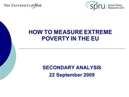 HOW TO MEASURE EXTREME POVERTY IN THE EU SECONDARY ANALYSIS 22 September 2009.