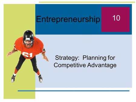 Entrepreneurship Strategy: Planning for Competitive Advantage 10.