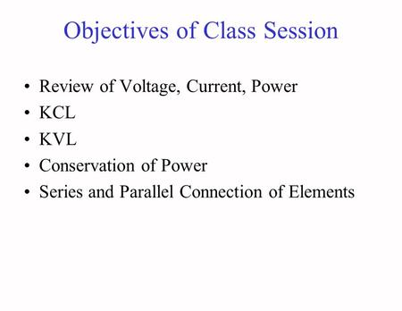 Objectives of Class Session Review of Voltage, Current, Power KCL KVL Conservation of Power Series and Parallel Connection of Elements.