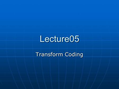 Lecture05 Transform Coding. Typical image compression steps Transform Coding to de-correlate the signal using a signal transform such as Discrete Cosine.