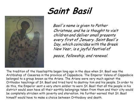 Saint Basil Basil's name is given to Father Christmas, and he is thought to visit children and deliver small presents every first of January. Saint Basil's.