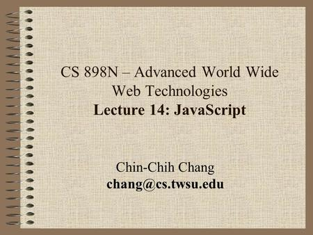 CS 898N – Advanced World Wide Web Technologies Lecture 14: JavaScript Chin-Chih Chang