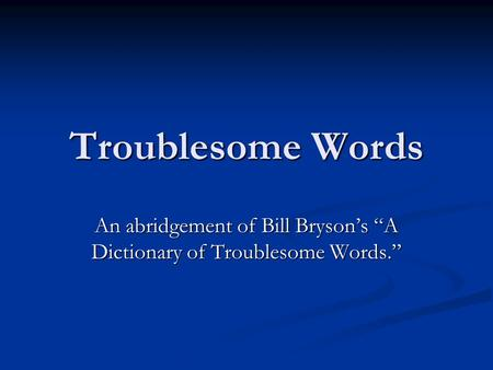 "Troublesome Words An abridgement of Bill Bryson's ""A Dictionary of Troublesome Words."""