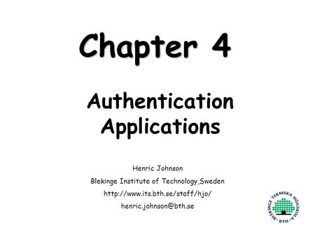 Henric Johnson1 Chapter 4 Authentication Applications Henric Johnson Blekinge Institute of Technology,Sweden