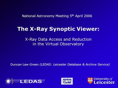 National Astronomy Meeting 5 th April 2006 The X-Ray Synoptic Viewer: X-Ray Data Access and Reduction in the Virtual Observatory Duncan Law-Green (LEDAS:
