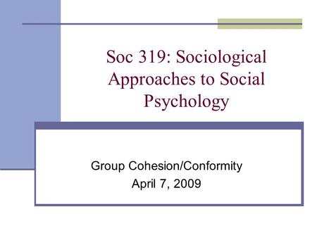 Soc 319: Sociological Approaches to Social Psychology Group Cohesion/Conformity April 7, 2009.