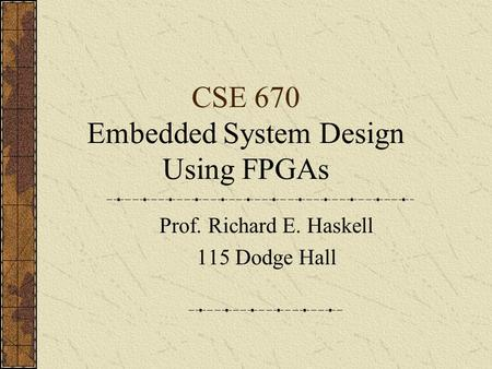CSE 670 Embedded System Design Using FPGAs Prof. Richard E. Haskell 115 Dodge Hall.