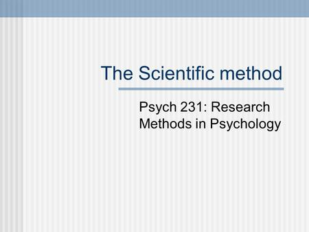The Scientific method Psych 231: Research Methods in Psychology.