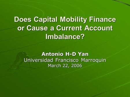 Does Capital Mobility Finance or Cause a <strong>Current</strong> <strong>Account</strong> Imbalance? Antonio H-D Yan Universidad Francisco Marroquin March 22, 2006.