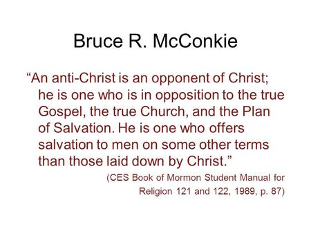 "Bruce R. McConkie ""An anti-Christ is an opponent of Christ; he is one who is in opposition to the true Gospel, the true Church, and the Plan of Salvation."