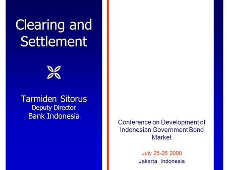 Clearing and Settlement  Tarmiden Sitorus Deputy Director Bank Indonesia Conference on Development of Indonesian Government Bond Market July 25-26 2000.