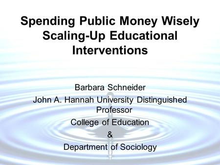 Spending Public Money Wisely Scaling-Up Educational Interventions Barbara Schneider John A. Hannah University Distinguished Professor College of Education.