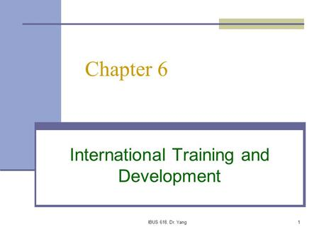 IBUS 618, Dr. Yang1 Chapter 6 International Training and Development.