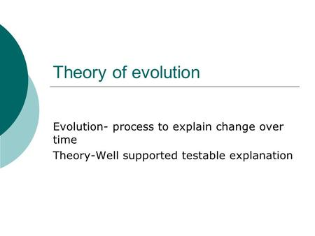 Theory of evolution Evolution- process to explain change over time Theory-Well supported testable explanation.