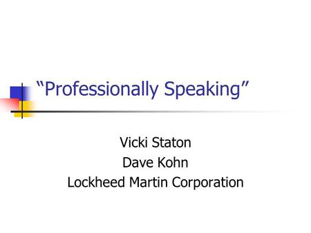 """Professionally Speaking"" Vicki Staton Dave Kohn Lockheed Martin Corporation."