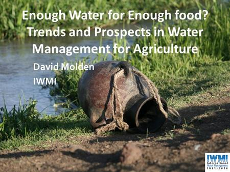 Enough Water for Enough food? Trends and Prospects in Water Management for Agriculture David Molden IWMI.