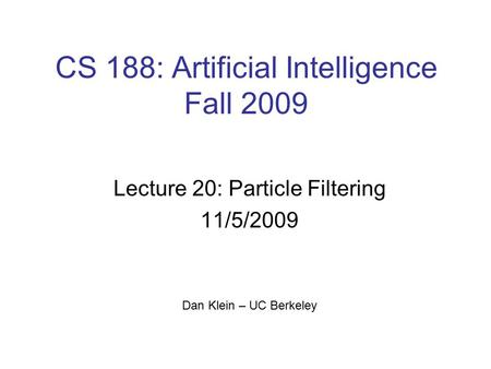 CS 188: Artificial Intelligence Fall 2009 Lecture 20: Particle Filtering 11/5/2009 Dan Klein – UC Berkeley TexPoint fonts used in EMF. Read the TexPoint.