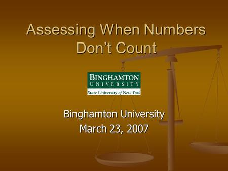 Assessing When Numbers Don't Count Binghamton University March 23, 2007.