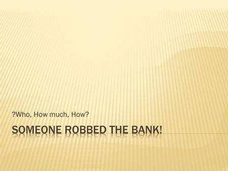 ?Who, How much, How?.  Someone robbed the bank! Get your detective minds on and your notebooks ready. Who stole the money? How much was stolen? How did.