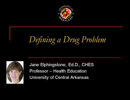 Defining a Drug Problem Jane Elphingstone, Ed.D., CHES Professor – Health Education University of Central Arkansas.