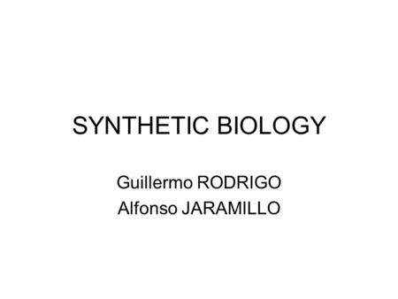 SYNTHETIC BIOLOGY Guillermo RODRIGO Alfonso JARAMILLO.