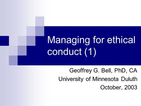 Managing for ethical conduct (1) Geoffrey G. Bell, PhD, CA University of Minnesota Duluth October, 2003.