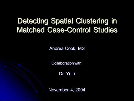 Detecting Spatial Clustering in Matched Case-Control Studies Andrea Cook, MS Collaboration with: Dr. Yi Li November 4, 2004.